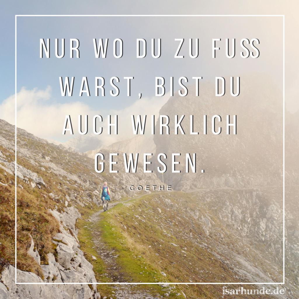 Nur wo du zu Fuß warst, bist du auch wirklich gewesen. - Goethe